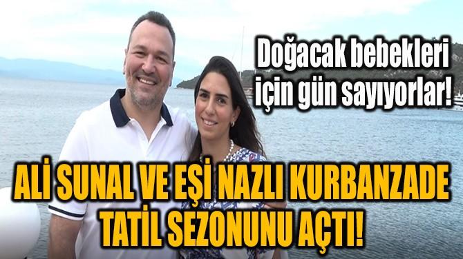 ALİ SUNAL VE EŞİ NAZLI KURBANZADE TATİL SEZONUNU AÇTI!