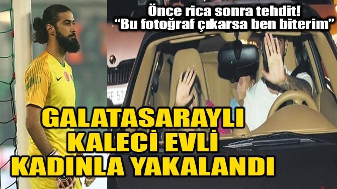 GALATASARAYLI KALECİ EVLİ KADINLA YAKALANDI!