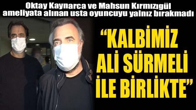 """""""KALBİMİZ ALİ SÜRMELİ İLE BİRLİKTE"""""""