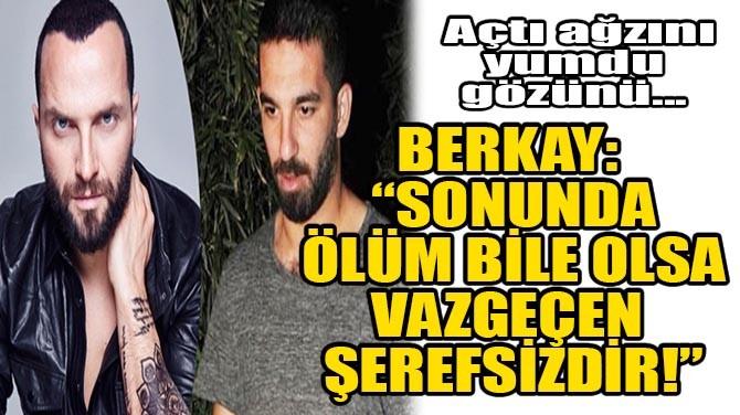 """BERKAY: """"SONUNDA ÖLÜM BİLE OLSA VAZGEÇEN ŞEREFSİZDİR!"""""""