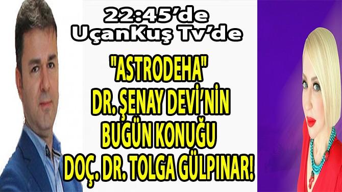 """ASTRODEHA"" DR. ŞENAY DEVİ'NİN BUGÜN KONUĞU TOLGA GÜLPINAR"