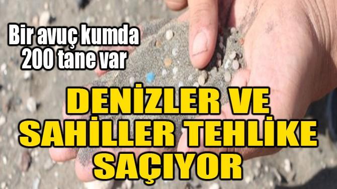 DENİZLER VE SAHİLLER TEHLİKE SAÇIYOR