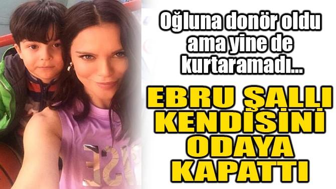 EBRU ŞALLI KENDİSİNİ ODAYA KAPATTI!