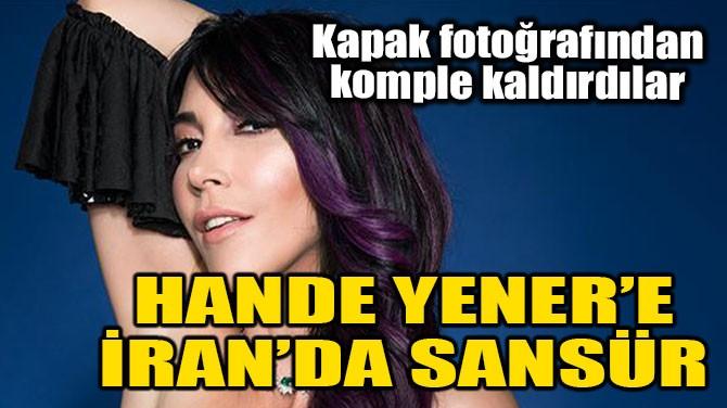 HANDE YENER'İ İRAN'DA SANSÜRLEDİLER!