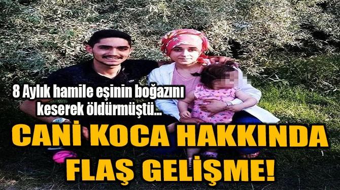 CANİ KOCA HAKKINDA FLAŞ GELİŞME!