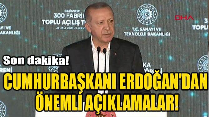 CUMHURBAŞKANI ERDOĞAN'DAN ÖNEMLİ AÇIKLAMALAR!