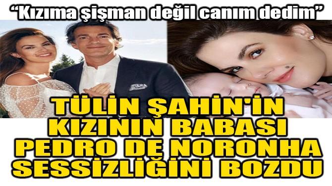 TÜLİN ŞAHİN'İN KIZININ BABASI PEDRO DE NORONHA KONUŞTU!