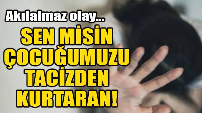 SEN MİSİN ÇOCUĞUMUZU TACİZDEN KURTARAN!