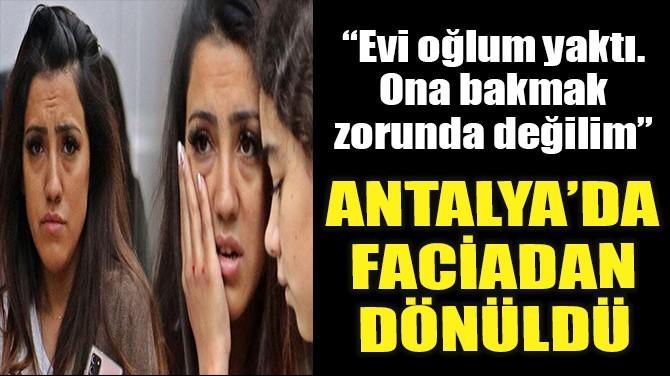 ANTALYA'DA FACİADAN DÖNÜLDÜ