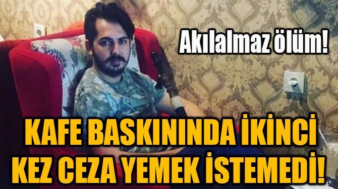 KAFE BASKININDA İKİNCİ KEZ CEZA YEMEK İSTEMEDİ!
