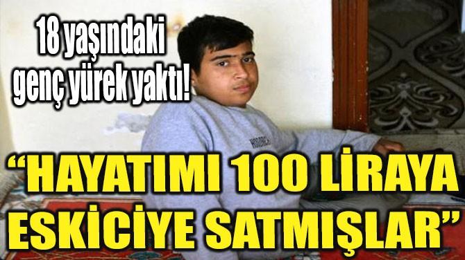 """""""HAYATIMI 100 LİRAYA ESKİCİYE SATMIŞLAR"""""""
