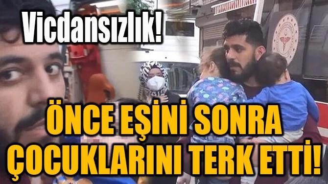 ÖNCE EŞİNİ SONRA ÇOCUKLARINI TERK ETTİ!