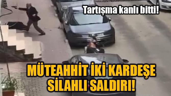 MÜTEAHHİT İKİ KARDEŞE SİLAHLI SALDIRI!
