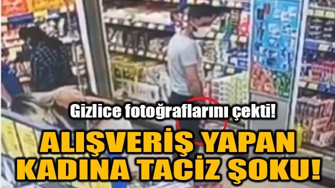 ALIŞVERİŞ YAPAN KADINA TACİZ ŞOKU!