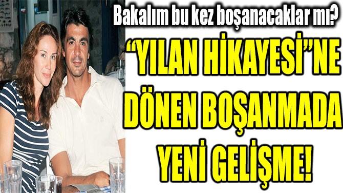 """""""YILAN HİKAYESİ""""NE  DÖNEN BOŞANMADA  YENİ GELİŞME!"""