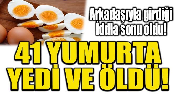41 YUMURTA YEDİ ÖLDÜ!