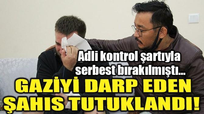 GAZİYİ DARP EDEN ŞAHIS TUTUKLANDI!
