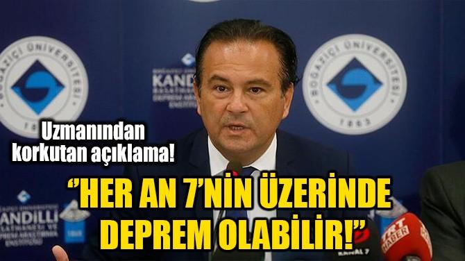''HER AN 7'NİN ÜZERİNDE DEPREM OLABİLİR!''
