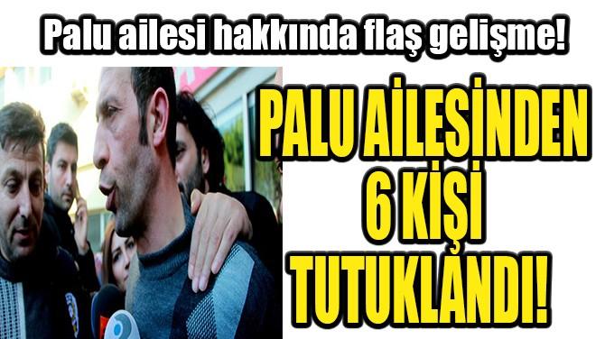 PALU AİLESİNDEN 6 KİŞİ TUTUKLANDI!