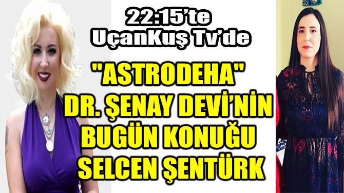 """""""ASTRODEHA"""" DR. ŞENAY DEVİ'NİN BUGÜN KONUĞU SELCEN ŞENTÜRK"""