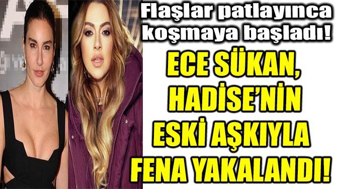 ECE SÜKAN, HADİSE'NİN ESKİ AŞKIYLA  FENA YAKALANDI!