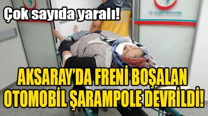 AKSARAY'DA FRENİ BOŞALAN OTOMOBİL ŞARAMPOLE DEVRİLDİ!