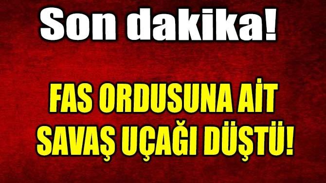 FAS ORDUSUNA AİT SAVAŞ UÇAĞI DÜŞTÜ!