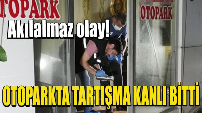 OTOPARKTA TARTIŞMA KANLI BİTTİ
