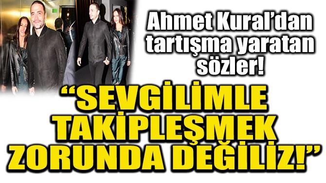 """AHMET KURAL: """"SEVGİLİMLE TAKİPLEŞMEK ZORUNDA DEĞİLİZ!"""""""