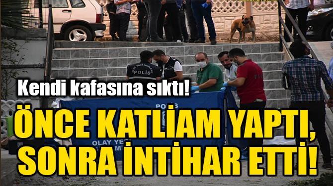 ÖNCE KATLİAM YAPTI, SONRA İNTİHAR ETTİ!