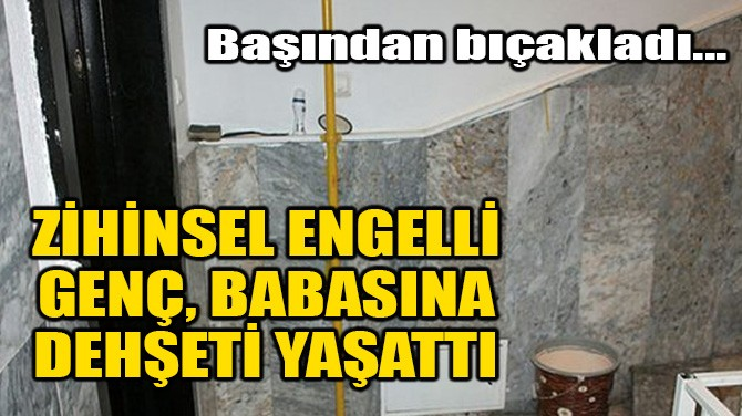 ZİHİNSEL ENGELLİ GENÇ BABASINA DEHŞETİ YAŞATTI!