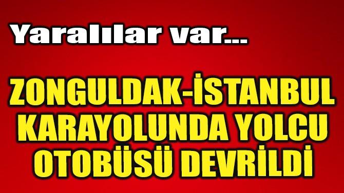 ZONGULDAK-İSTANBUL KARAYOLUNDA YOLCU OTOBÜSÜ DEVRİLDİ!