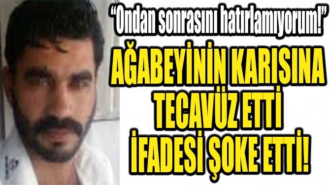 AĞABEYİNİN KARISINA  TECAVÜZ ETTİ  İFADESİ ŞOKE ETTİ!