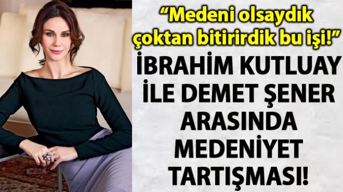 İBRAHİM KUTLUAY İLE DEMET ŞENER ARASINDA MEDENİYET TARTIŞMASI!