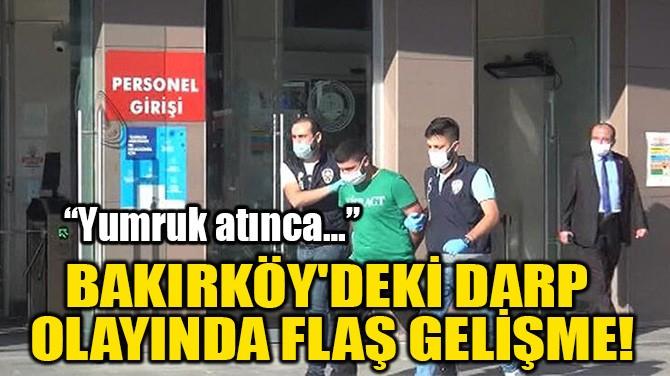 BAKIRKÖY'DEKİ DARP  OLAYINDA FLAŞ GELİŞME!