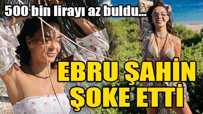 EBRU ŞAHİN ŞOKE ETTİ!