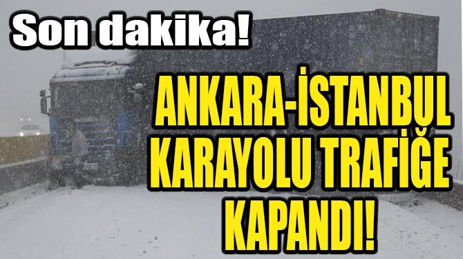 ANKARA-İSTANBUL KARAYOLU TRAFİĞE KAPANDI!