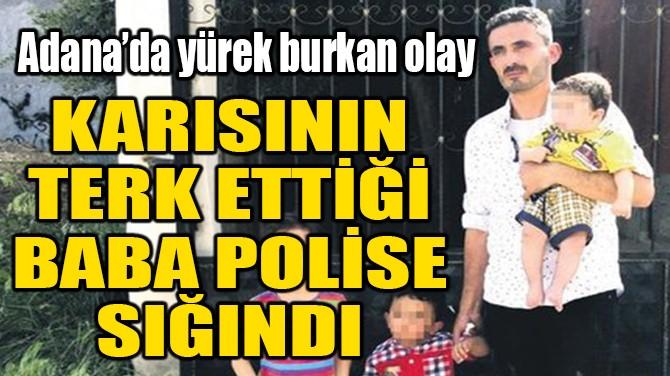 ADANA'DA KARISININ TERK ETTİĞİ BABA POLİSE SIĞINDI!