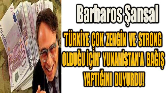 BARBAROS ŞANSAL'DAN YUNANİSTAN'A 20 BİN AVRO 'YANGIN' BAĞIŞI!