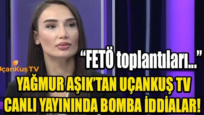 YAĞMUR AŞIK'TAN UÇANKUŞ TV CANLI YAYININDA BOMBA İDDİALAR!