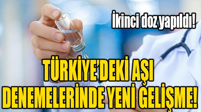 TÜRKİYE'DEKİ AŞI DENEMELERİNDE YENİ GELİŞME!
