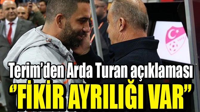 FATİH TERİM'DEN ARDA AÇIKLAMASI: ''FİKİR AYRILIĞI VAR''