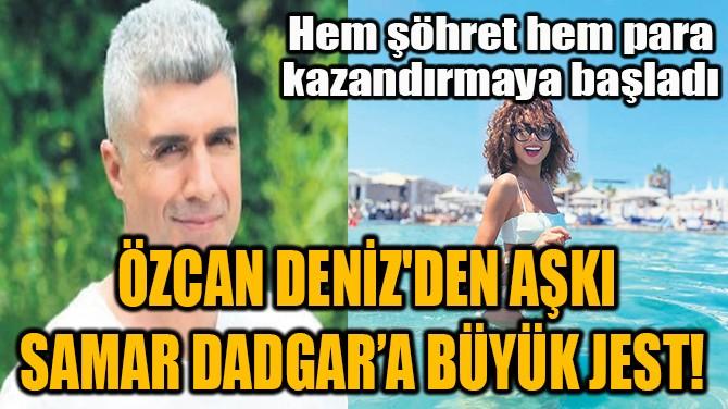 ÖZCAN DENİZ'DEN AŞKI SAMAR DADGAR'A BÜYÜK JEST!