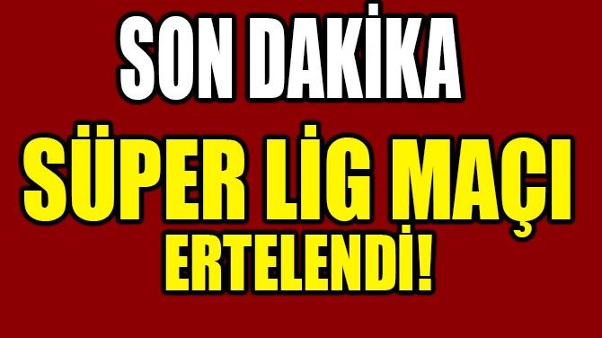 SÜPER LİG MAÇI ERTELENDİ!