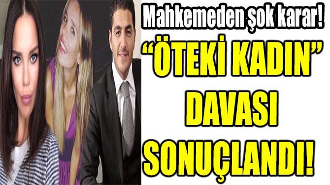 """""""ÖTEKİ KADIN"""" DAVASI SONUÇLANDI!"""