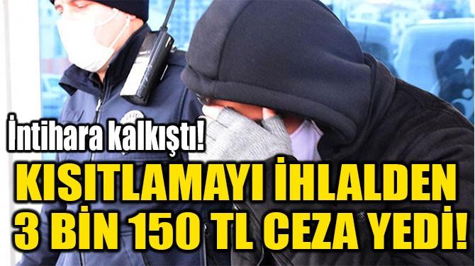 KISITLAMAYI İHLALDEN  3 BİN 150 TL CEZA YEDİ!