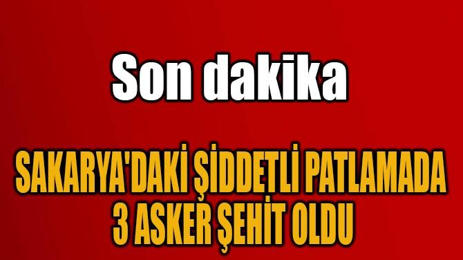 SAKARYA'DAKİ ŞİDDETLİ PATLAMADA  3 ASKER ŞEHİT OLDU