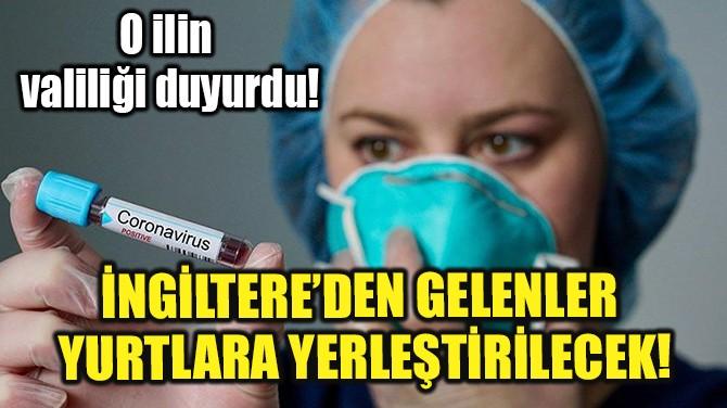 İNGİLTERE'DEN GELENLER YURTLARA YERLEŞTİRİLECEK!
