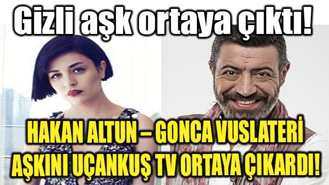 HAKAN ALTUN – GONCA VUSLATERİ AŞKINI UÇANKUŞ TV ORTAYA ÇIKARDI!
