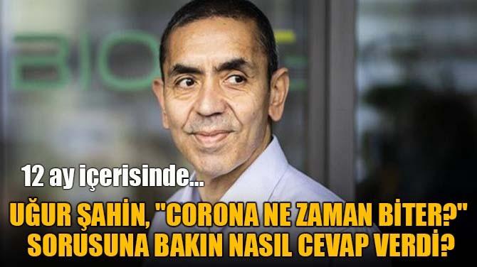 """UĞUR ŞAHİN, """"CORONA NE ZAMAN BİTER?""""  SORUSUNU YANITLADI!"""